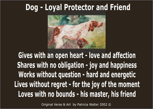 Dog - Loyal Protector and Friend.   Gives with an open heart - love and affection.   Shares with no obligation - joy and happines.