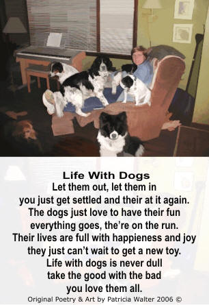 Life With Dogs - Let them out, let them in, you just get settled and their at it again.  The dogs just love to have their fun, everything goes, they're on the run. Their lives are full with happiness and joy, they just can't wait to get a new toy. Life with dogs is never dull, tak the good with the bad, you love them all. Poetry by Patricia Walter 2006