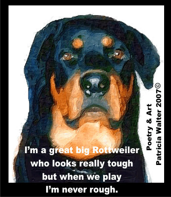 I'm a great big Rottweiler who looks really tough, but when we play, I'm never rough. Poetry by Patricia Walter